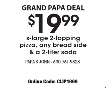 GRAND PAPA DEAL - $19.99 x-large 2-topping pizza, any bread side & a 2-liter soda. With this coupon. Extra cheese, 3 cheese, 2 cheese extra. Tax & delivery extra. Not valid with other offers. Offer expires 6-29-18. Online Code: CLIP1999