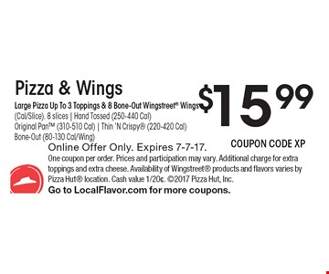 $15.99 Pizza & Wings, Large Pizza Up To 3 Toppings & 8 Bone-Out Wingstreet Wings (Cal/Slice). 8 slices | Hand Tossed (250-440 Cal)Original Pan (310-510 Cal) | Thin 'N Crispy (220-420 Cal) Bone-Out (80-130 Cal/Wing). Online Offer Only. Expires 7-7-17. One coupon per order. Prices and participation may vary. Additional charge for extra toppings and extra cheese. Availability of Wingstreet products and flavors varies by Pizza Hut location. Cash value 1/20¢. 2017 Pizza Hut, Inc. Go to LocalFlavor.com for more coupons.