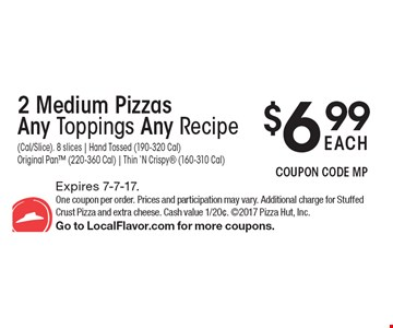 2 Medium Pizzas Any Toppings Any Recipe $6.99 EACH (Cal/Slice). 8 slices | Hand Tossed (190-320 Cal) Original Pan (220-360 Cal) | Thin 'N Crispy (160-310 Cal). Expires 7-7-17. One coupon per order. Prices and participation may vary. Additional charge for Stuffed Crust Pizza and extra cheese. Cash value 1/20¢. 2017 Pizza Hut, Inc. Go to LocalFlavor.com for more coupons.