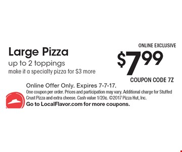 $7.99 Large Pizza, up to 2 toppings, make it a specialty pizza for $3 more. Online Offer Only. Expires 7-7-17. One coupon per order. Prices and participation may vary. Additional charge for Stuffed Crust Pizza and extra cheese. Cash value 1/20¢. 2017 Pizza Hut, Inc.Go to LocalFlavor.com for more coupons.