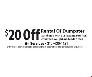 $20 Off Rental Of Dumpster (valid only with our loading services) Unlimited weight, no hidden fees. With this coupon. Cannot be combined with other offers or prior services. Exp. 8-31-17.