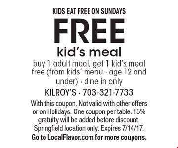 Kids eat free on Sundays. Free kid's meal buy 1 adult meal, get 1 kid's meal free (from kids' menu - age 12 and under) - dine in only. With this coupon. Not valid with other offers or on Holidays. One coupon per table. 15% gratuity will be added before discount. Springfield location only. Expires 7/14/17. Go to LocalFlavor.com for more coupons.