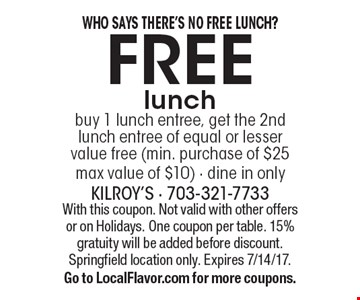 Who Says There's No Free Lunch? Free lunch. Buy 1 lunch entree, get the 2nd lunch entree of equal or lesser value free (min. purchase of $25 max value of $10). Dine in only. With this coupon. Not valid with other offers or on Holidays. One coupon per table. 15% gratuity will be added before discount. Springfield location only. Expires 7/14/17. Go to LocalFlavor.com for more coupons.