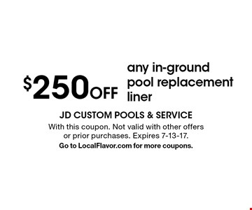 $250 off any in-ground pool replacement liner. With this coupon. Not valid with other offers or prior purchases. Expires 7-13-17. Go to LocalFlavor.com for more coupons.