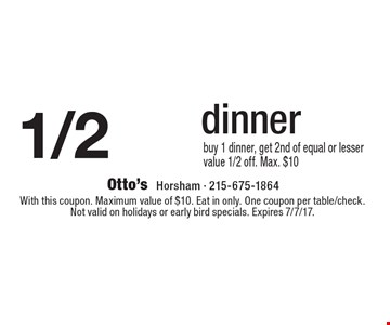 1/2 Of Dinner. Buy 1 dinner, get 2nd of equal or lesser value 1/2 off. Max. $10. With this coupon. Maximum value of $10. Eat in only. One coupon per table/check. Not valid on holidays or early bird specials. Expires 7/7/17.