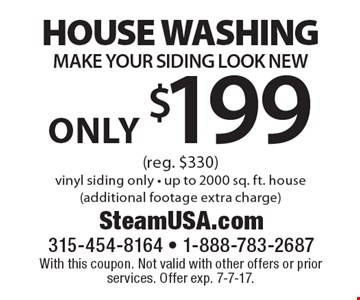 Only $199 HOUSE WASHING. MAKE YOUR SIDING LOOK NEW (reg. $330). Vinyl siding only - up to 2000 sq. ft. house (additional footage extra charge). With this coupon. Not valid with other offers or prior services. Offer exp. 7-7-17.