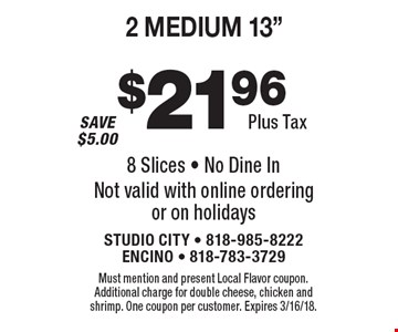 "$21.96 plus tax 2 medium 13"" pizzas with 2 toppings. 8 slices. No dine in. Not valid with online ordering or on holidays. Must mention and present Local Flavor coupon. Additional charge for double cheese, chicken and shrimp. One coupon per customer. Expires 3/16/18."