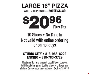 "$20.96 plus tax large 16"" pizza with 2 toppings + house salad. 10 slices. No dine in. Not valid with online ordering or on holidays. Must mention and present Local Flavor coupon. Additional charge for double cheese, chicken and shrimp. One coupon per customer. Expires 3/16/18."