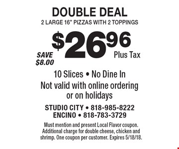 """$26.96 plus tax double deal. 2 Large 16"""" pizzas with 2 toppings. 10 Slices. No dine in. Not valid with online ordering or on holidays. Must mention and present Local Flavor coupon. Additional charge for double cheese, chicken and shrimp. One coupon per customer. Expires 5/18/18."""