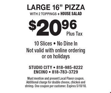 """$20.96 plus tax large 16"""" pizza with 2 toppings + house salad. 10 Slices. No dine in. Not valid with online ordering or on holidays. Must mention and present Local Flavor coupon. Additional charge for double cheese, chicken and shrimp. One coupon per customer. Expires 5/18/18."""