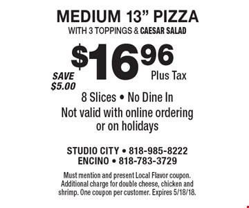 """$16.96 plus tax medium 13"""" pizza with 3 toppings & caesar salad. 8 Slices. No dine in. Not valid with online ordering or on holidays. Must mention and present Local Flavor coupon. Additional charge for double cheese, chicken and shrimp. One coupon per customer. Expires 5/18/18."""