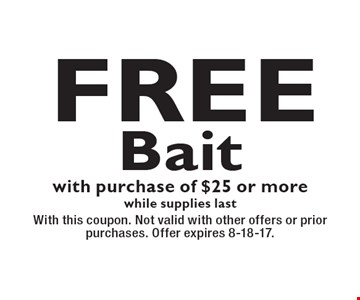Free Bait with purchase of $25 or morewhile supplies last. With this coupon. Not valid with other offers or prior purchases. Offer expires 8-18-17.