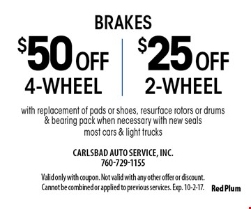 $25 off 2-wheel brakes or $50 off 4-wheel brakes. With replacement of pads or shoes, resurface rotors or drums & bearing pack when necessary with new seals. Most cars & light trucks. Valid only with coupon. Not valid with any other offer or discount. Cannot be combined or applied to previous services. Exp. 10-2-17.