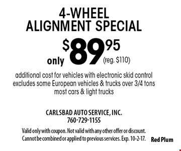 Only $89.95 4-wheel alignment special. Additional cost for vehicles with electronic skid control. Excludes some European vehicles & trucks over 3/4 tons. Most cars & light trucks. Reg. $110. Valid only with coupon. Not valid with any other offer or discount. Cannot be combined or applied to previous services. Exp. 10-2-17.