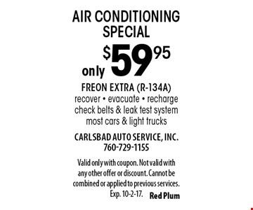 Only $59.95 air conditioning special. Freon extra (R-134A). Recover, evacuate, recharge, check belts & leak test system. Most cars & light trucks. Valid only with coupon. Not valid with any other offer or discount. Cannot be combined or applied to previous services. Exp. 10-2-17.