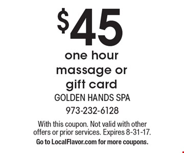 $45 one hour massage or gift card. With this coupon. Not valid with other offers or prior services. Expires 8-31-17. Go to LocalFlavor.com for more coupons.