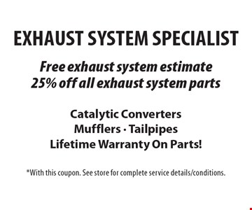 Exhaust System Specialist Free Exhaust system estimate OR 25% off all exhaust system parts Catalytic Converters Mufflers - Tailpipes Lifetime Warranty On Parts!. *With this coupon. See store for complete service details/conditions.