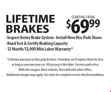 Starting from $69.99 lifetime brakes - Inspect Entire Brake System - Install New Disc Pads Shoes - Road Test & Certify Braking Capacity - 12 Month/12,000 Mile Labor Warranty*. *Lifetime warranty on disc pads & shoes. If needed, we'll replace them for free, as long as you own your car. All you pay is the labor. Ceramic pads extra. With this coupon. Most vehicles. Not valid with other offers. Additional charges may apply. See store for complete service details/conditions.