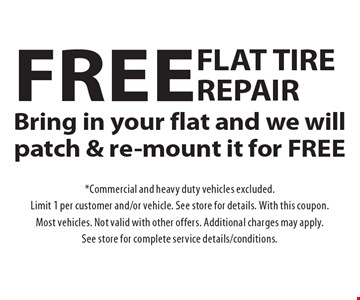 Free flat tire repair Bring in your flat and we will patch & re-mount it for FREE. *Commercial and heavy duty vehicles excluded. Limit 1 per customer and/or vehicle. See store for details. With this coupon. Most vehicles. Not valid with other offers. Additional charges may apply. See store for complete service details/conditions.