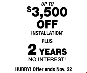 UP TO $3,500 OFF INSTALLATION PLUS 2 YEARS NO INTEREST. Offer ends Nov. 22