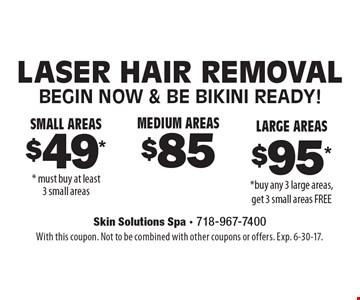 Small Areas $49** must buy at least 3 small areas OR Medium Areas $85 OR Large Areas $95**buy any 3 large areas, get 3 small areas FREE Laser Hair Removal Begin NOW & Be Bikini Ready! . With this coupon. Not to be combined with other coupons or offers. Exp. 6-30-17.