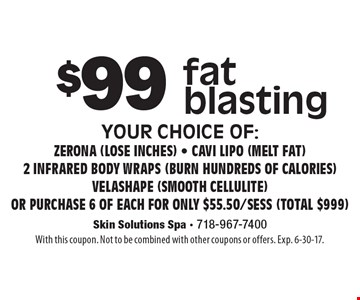 $99 fat blasting your choice of: Zerona (lose inches) - Cavi lipo (melt fat)2 Infrared body wraps (burn hundreds of calories) Velashape (smooth cellulite)or purchase 6 of each for only $55.50/sess (total $999). With this coupon. Not to be combined with other coupons or offers. Exp. 6-30-17.