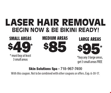 Laser Hair Removal $49 for small areas, $85 for medium areas and $95 for large areas. With this coupon. Not to be combined with other coupons or offers. Exp. 6-30-17.