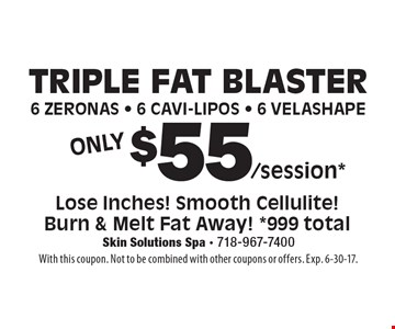 TRIPLE FAT BLASTER 6 Zeronas - 6 Cavi-Lipos - 6 Velashape for $55. Lose Inches! Smooth Cellulite! Burn & Melt Fat Away! *999 total. With this coupon. Not to be combined with other coupons or offers. Exp. 6-30-17.
