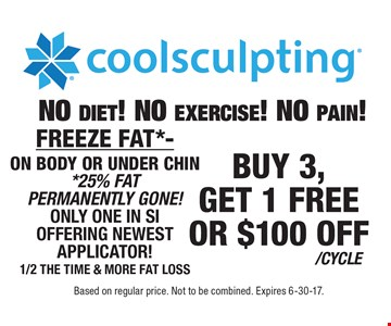 BUY 3,GET 1 FREEOR $100 OFF/CYCLE coolsculpting. FREEZE FAT*-ON BODY OR UNDER CHIN*25% FAT PERMANENTLY GONE!ONLY ONE IN SI OFFERING NEWEST APPLICATOR!1/2 THE TIME & MORE FAT LOSSNO diet! NO exercise! NO pain!. Based on regular price. Not to be combined. Expires 6-30-17.
