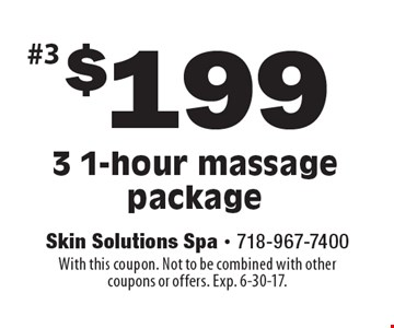 $199 3 1-hour massage package. With this coupon. Not to be combined with other coupons or offers. Exp. 6-30-17.