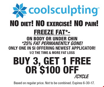 Coolsculpting - Buy 3, get 1 free or $100 off /cycle. No diet! No exercise! No pain! Freeze fat*- on body or under chin. *25% fat permanently gone! Only one in SI offering newest applicator! 1/2 the time & more fat loss. Based on regular price. Not to be combined. Expires 6-30-17.
