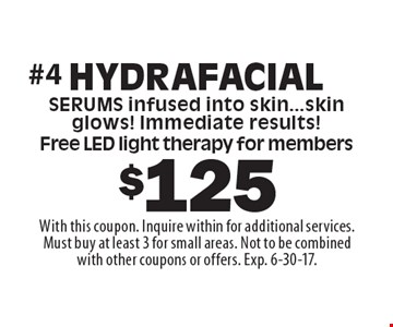 $125 Hydrafacial. Serums infused into skin...skin glows! Immediate results! Free LED light therapy for members. With this coupon. Inquire within for additional services. Must buy at least 3 for small areas. Not to be combined with other coupons or offers. Exp. 6-30-17.