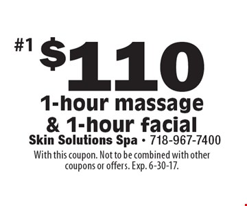$110 1-hour massage & 1-hour facial. With this coupon. Not to be combined with other coupons or offers. Exp. 6-30-17.