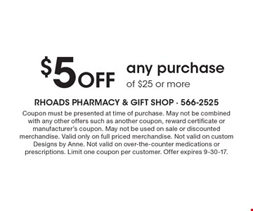 $5 Off any purchase of $25 or more. Coupon must be presented at time of purchase. May not be combined with any other offers such as another coupon, reward certificate or manufacturer's coupon. May not be used on sale or discounted merchandise. Valid only on full priced merchandise. Not valid on custom Designs by Anne. Not valid on over-the-counter medications or prescriptions. Limit one coupon per customer. Offer expires 9-30-17.