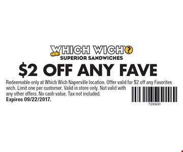 $2 OFF Any Fave. Redeemable only at Which Wich Naperville location. Offer valid for $2 off any Favoriteswich. Limit one per customer. Valid in store only. Not valid with any other offers. No cash value. Tax not included. Expires 09/22/2017.