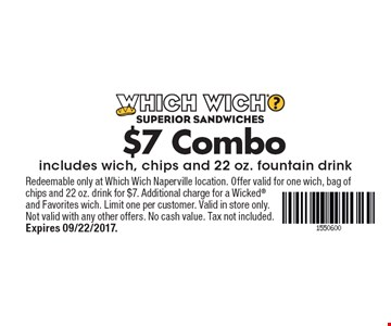 $7 Combo includes wich, chips and 22 oz. fountain drink. Redeemable only at Which Wich Naperville location. Offer valid for one wich, bag of chips and 22 oz. drink for $7. Additional charge for a Wicked and Favorites wich. Limit one per customer. Valid in store only. Not valid with any other offers. No cash value. Tax not included. Expires 09/22/2017.