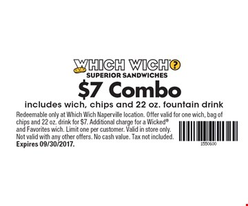 $7 Combo includes wich, chips and 22 oz. fountain drink. Redeemable only at Which Wich Naperville location. Offer valid for one wich, bag of chips and 22 oz. drink for $7. Additional charge for a Wicked and Favorites wich. Limit one per customer. Valid in store only. Not valid with any other offers. No cash value. Tax not included. Expires 09/30/2017.