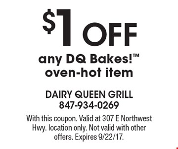 $1 OFF any DQ Bakes!™ oven-hot item. With this coupon. Valid at 307 E Northwest Hwy. location only. Not valid with other offers. Expires 9/22/17.