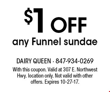 $1 OFF any Funnel sundae. With this coupon. Valid at 307 E. Northwest Hwy. location only. Not valid with other offers. Expires 10-27-17.