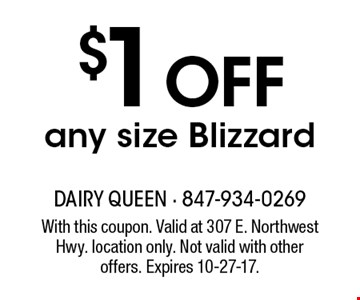 $1 OFF any size Blizzard. With this coupon. Valid at 307 E. Northwest Hwy. location only. Not valid with other offers. Expires 10-27-17.