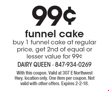 99¢ funnel cake. Buy 1 funnel cake at regular price, get 2nd of equal or lesser value for 99¢. With this coupon. Valid at 307 E Northwest Hwy. location only. One item per coupon. Not valid with other offers. Expires 2-2-18.