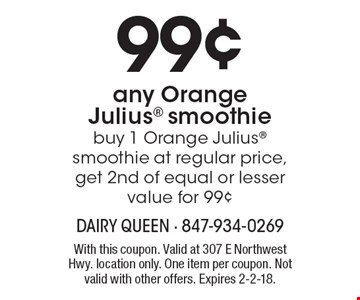 99¢ any Orange Julius smoothie. Buy 1 Orange Julius smoothie at regular price, get 2nd of equal or lesser value for 99¢. With this coupon. Valid at 307 E Northwest Hwy. location only. One item per coupon. Not valid with other offers. Expires 2-2-18.