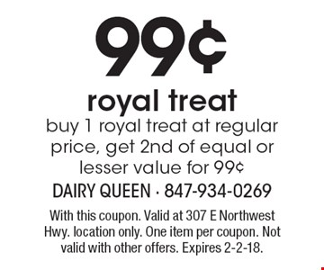 99¢ royal treat. Buy 1 royal treat at regular price, get 2nd of equal or lesser value for 99¢. With this coupon. Valid at 307 E Northwest Hwy. location only. One item per coupon. Not valid with other offers. Expires 2-2-18.