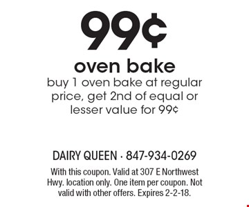 99¢ oven bake. Buy 1 oven bake at regular price, get 2nd of equal or lesser value for 99¢. With this coupon. Valid at 307 E Northwest Hwy. location only. One item per coupon. Not valid with other offers. Expires 2-2-18.