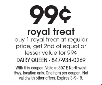 99¢ royal treat. Buy 1 royal treat at regular price, get 2nd of equal or lesser value for 99¢. With this coupon. Valid at 307 E Northwest Hwy. location only. One item per coupon. Not valid with other offers. Expires 3-9-18.