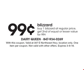 99¢ blizzard. Buy 1 blizzard at regular price, get 2nd of equal or lesser value for 99¢. With this coupon. Valid at 307 E Northwest Hwy. location only. One item per coupon. Not valid with other offers. Expires 3-9-18.