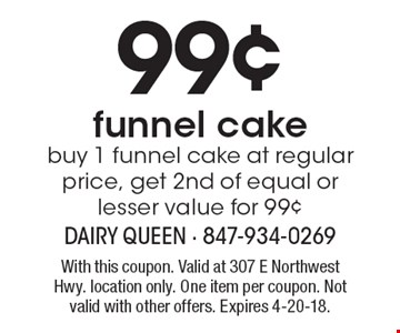 99¢ funnel cake buy 1 funnel cake at regular price, get 2nd of equal or lesser value for 99¢. With this coupon. Valid at 307 E Northwest Hwy. location only. One item per coupon. Not valid with other offers. Expires 4-20-18.