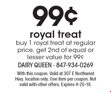 99¢ royal treat buy 1 royal treat at regular price, get 2nd of equal or lesser value for 99¢. With this coupon. Valid at 307 E Northwest Hwy. location only. One item per coupon. Not valid with other offers. Expires 4-20-18.