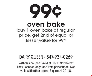 99¢ oven bake buy 1 oven bake at regular price, get 2nd of equal or lesser value for 99¢. With this coupon. Valid at 307 E Northwest Hwy. location only. One item per coupon. Not valid with other offers. Expires 4-20-18.