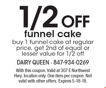 1/2 off funnel cake. Buy 1 funnel cake at regular price, get 2nd of equal or lesser value for 1/2 off. With this coupon. Valid at 307 E Northwest Hwy. location only. One item per coupon. Not valid with other offers. Expires 5-18-18.
